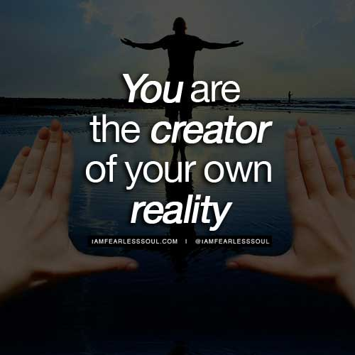 You are the creator of your own reality
